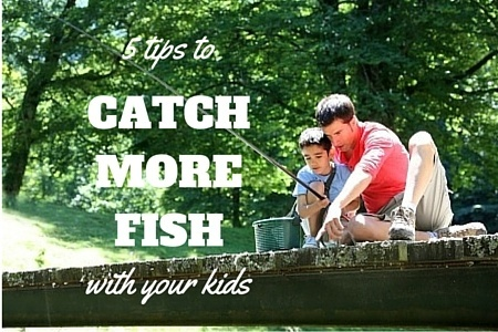 5 Tips To Catch More Fish With Your Kids